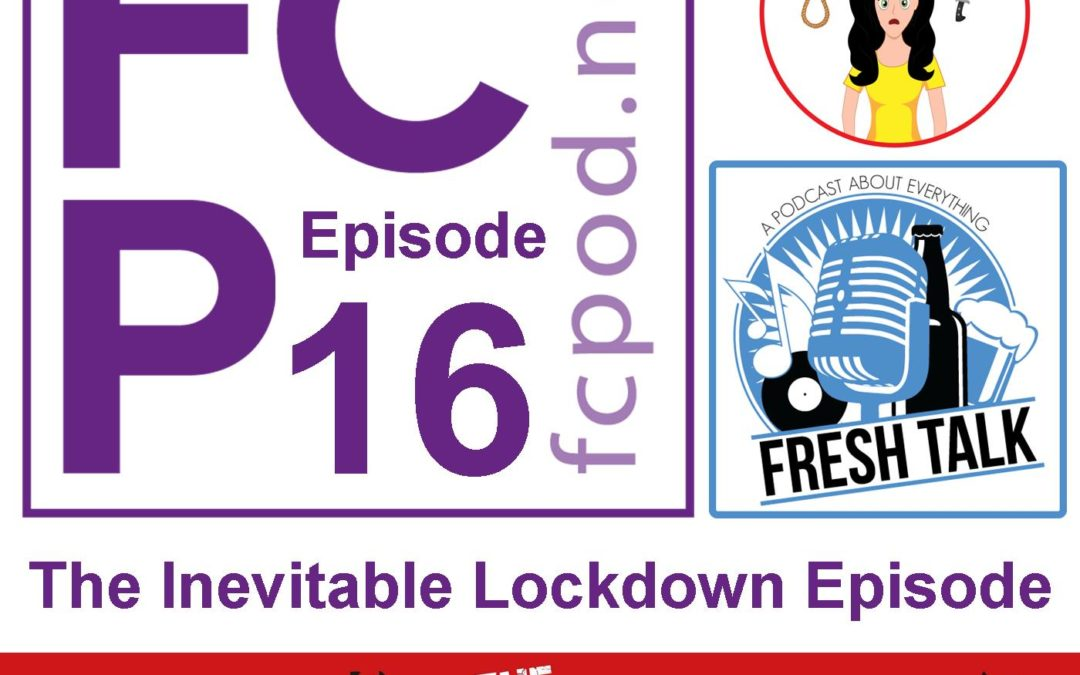 FC Podcast Episode 16 – The Inevitable Lockdown Episode